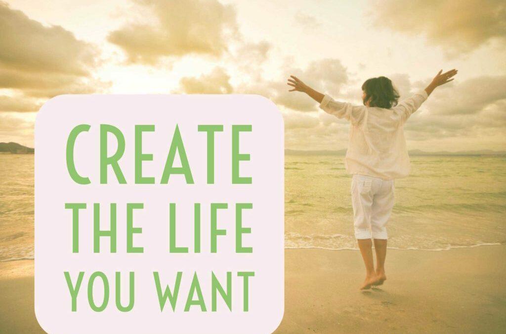 CREATING THE LIFE YOU REALLY WANT